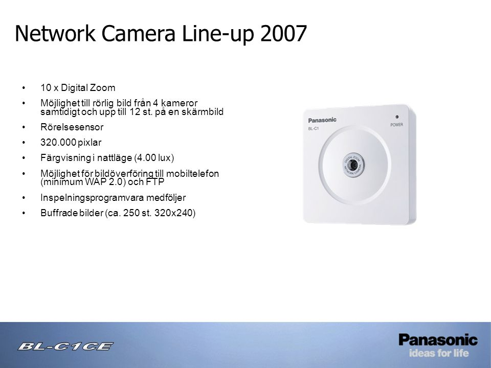 Network Camera Line-up 2007 Wireless Camera Monitoring System • Förinställning av automatisk intervallvisning med flera kameror • Multi-stöd • Tidstämpel • Inspelning på SD-kort • Automatisk alarminställning • 16x Digital Zoom • Horisontell & vertikal panorering