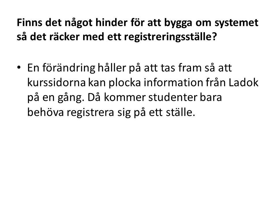 Finns det något hinder för att bygga om systemet så det räcker med ett registreringsställe? • En förändring håller på att tas fram så att kurssidorna
