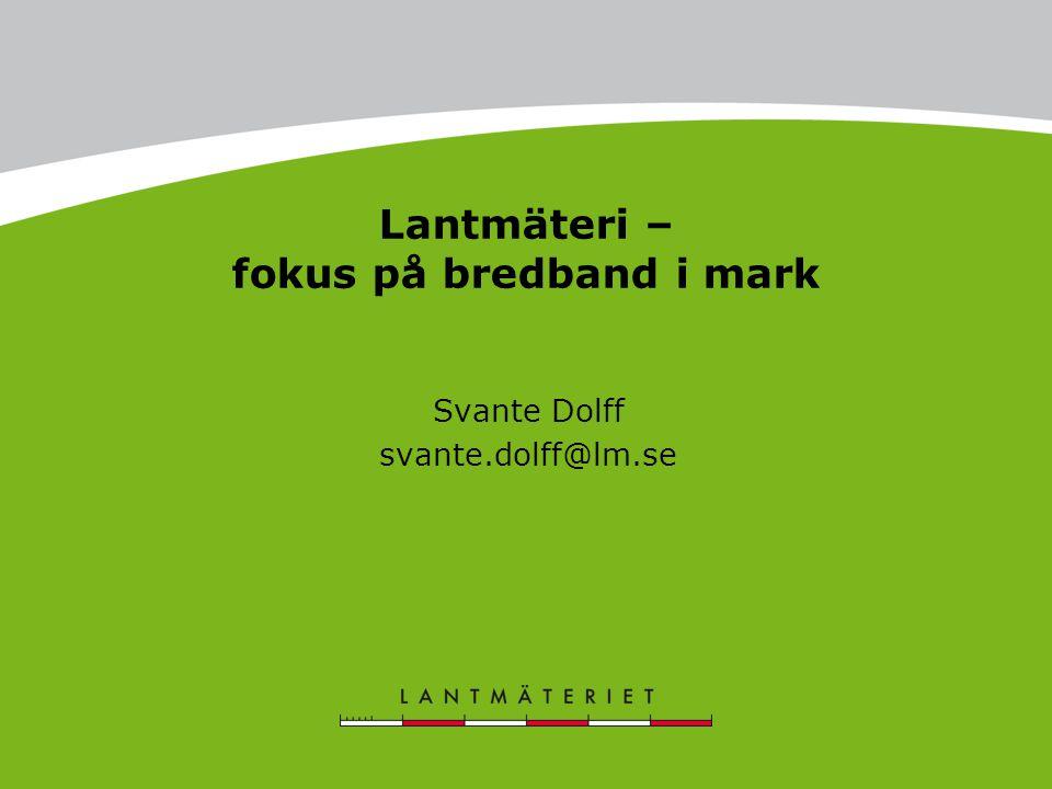Lantmäteri – fokus på bredband i mark Svante Dolff svante.dolff@lm.se
