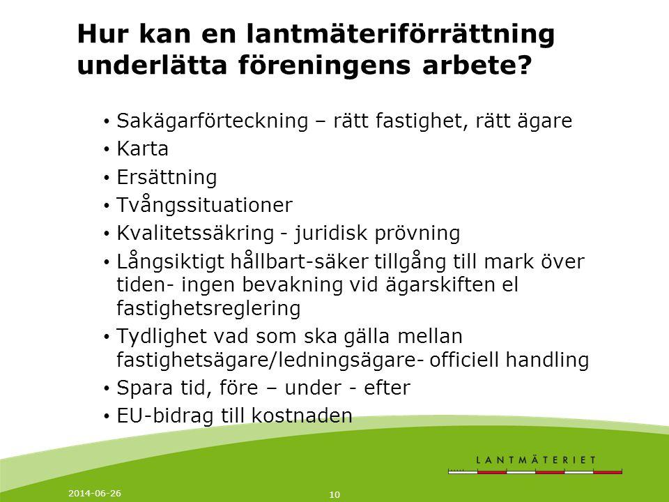 2014-06-26 10 Hur kan en lantmäteriförrättning underlätta föreningens arbete? • Sakägarförteckning – rätt fastighet, rätt ägare • Karta • Ersättning •