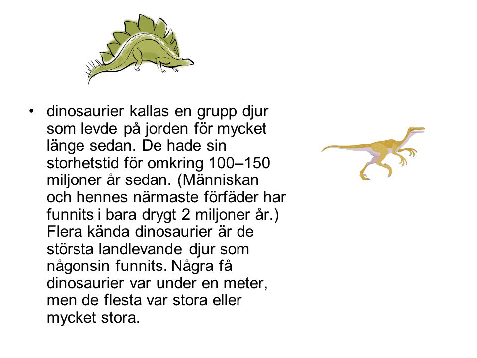 •dinosaurier kallas en grupp djur som levde på jorden för mycket länge sedan. De hade sin storhetstid för omkring 100–150 miljoner år sedan. (Människa