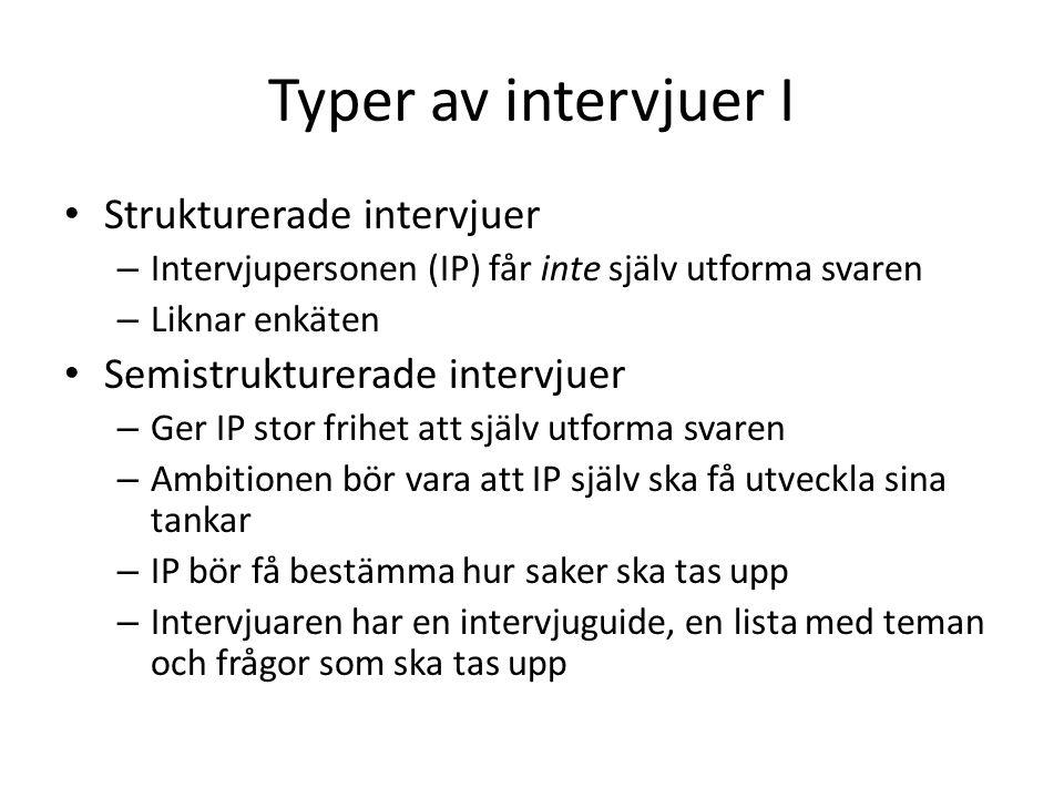 Typer av intervjuer I • Strukturerade intervjuer – Intervjupersonen (IP) får inte själv utforma svaren – Liknar enkäten • Semistrukturerade intervjuer