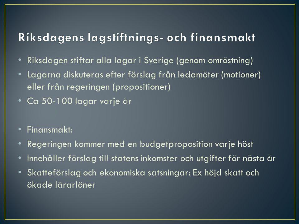 • Riksdagen stiftar alla lagar i Sverige (genom omröstning) • Lagarna diskuteras efter förslag från ledamöter (motioner) eller från regeringen (propositioner) • Ca 50-100 lagar varje år • Finansmakt: • Regeringen kommer med en budgetproposition varje höst • Innehåller förslag till statens inkomster och utgifter för nästa år • Skatteförslag och ekonomiska satsningar: Ex höjd skatt och ökade lärarlöner