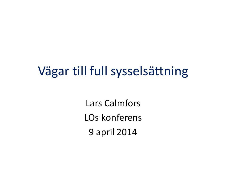 Vägar till full sysselsättning Lars Calmfors LOs konferens 9 april 2014