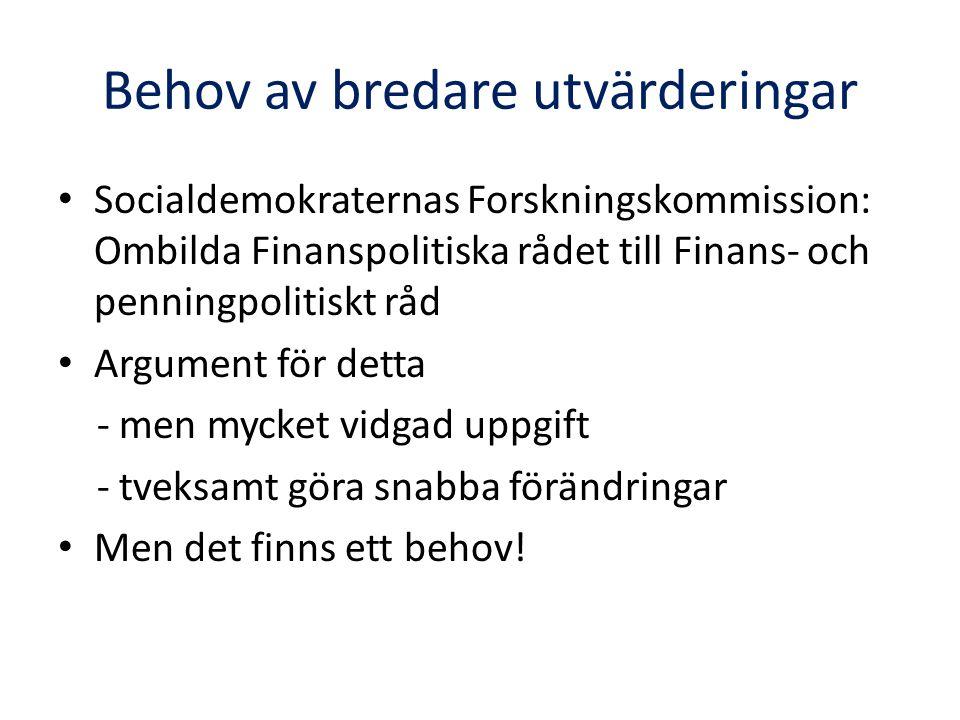 Behov av bredare utvärderingar • Socialdemokraternas Forskningskommission: Ombilda Finanspolitiska rådet till Finans- och penningpolitiskt råd • Argument för detta - men mycket vidgad uppgift - tveksamt göra snabba förändringar • Men det finns ett behov!