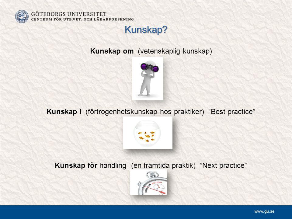 """www.gu.se Kunskap? Kunskap om (vetenskaplig kunskap) Kunskap i (förtrogenhetskunskap hos praktiker) """"Best practice"""" Kunskap för handling (en framtida"""