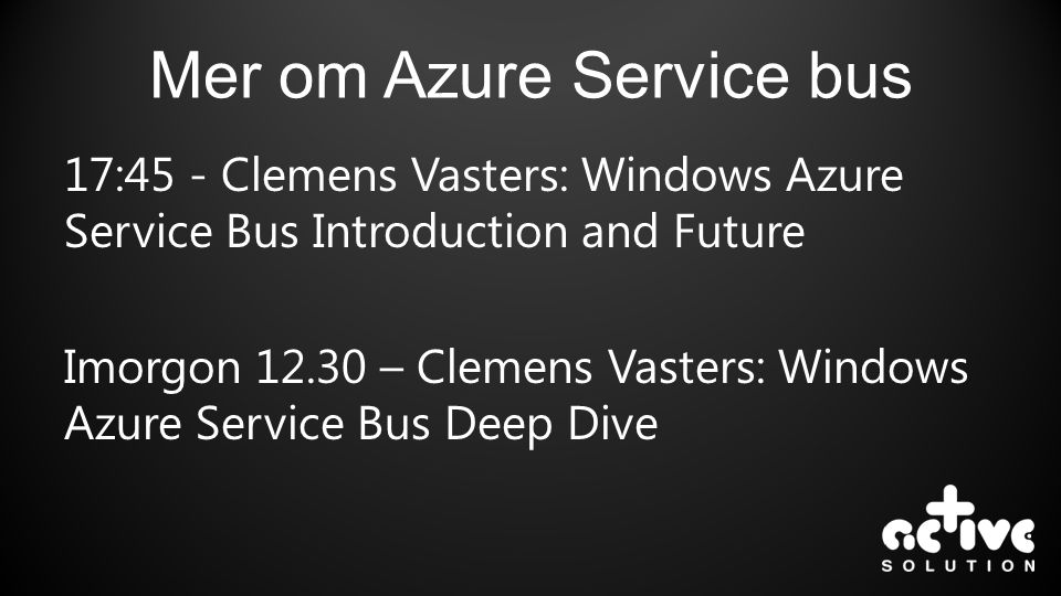 Mer om Azure Service bus 17:45 - Clemens Vasters: Windows Azure Service Bus Introduction and Future Imorgon 12.30 – Clemens Vasters: Windows Azure Ser