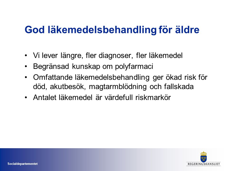 Socialdepartementet God läkemedelsbehandling för äldre •Vi lever längre, fler diagnoser, fler läkemedel •Begränsad kunskap om polyfarmaci •Omfattande