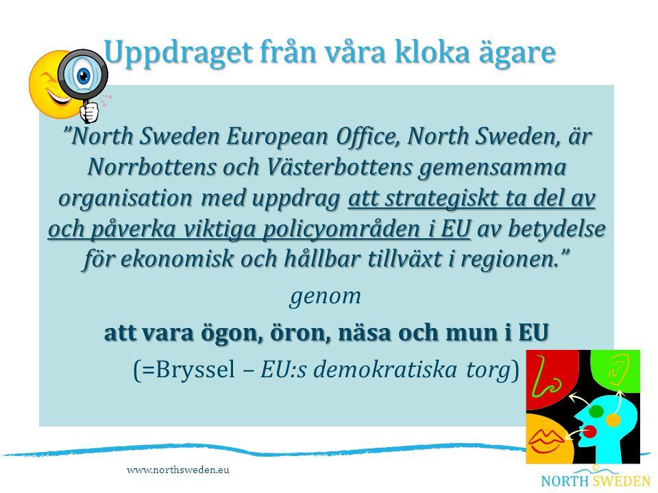 Uppdraget från våra kloka ägare North Sweden European Office, North Sweden, är Norrbottens och Västerbottens gemensamma organisation med uppdrag att strategiskt ta del av och påverka viktiga policyområden i EU av betydelse för ekonomisk och hållbar tillväxt i regionen. genom att vara ögon, öron, näsa och mun i EU (=Bryssel – EU:s demokratiska torg) www.northsweden.eu