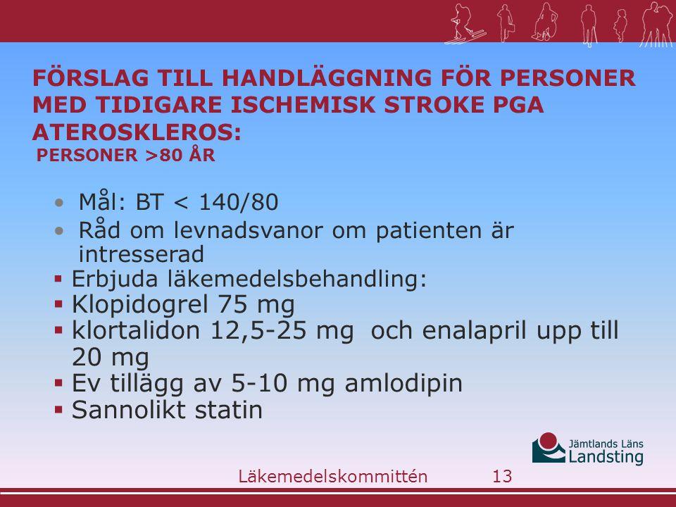 FÖRSLAG TILL HANDLÄGGNING FÖR PERSONER MED TIDIGARE ISCHEMISK STROKE PGA ATEROSKLEROS: PERSONER >80 ÅR •Mål: BT < 140/80 •Råd om levnadsvanor om patienten är intresserad  Erbjuda läkemedelsbehandling:  Klopidogrel 75 mg  klortalidon 12,5-25 mg och enalapril upp till 20 mg  Ev tillägg av 5-10 mg amlodipin  Sannolikt statin Läkemedelskommittén13