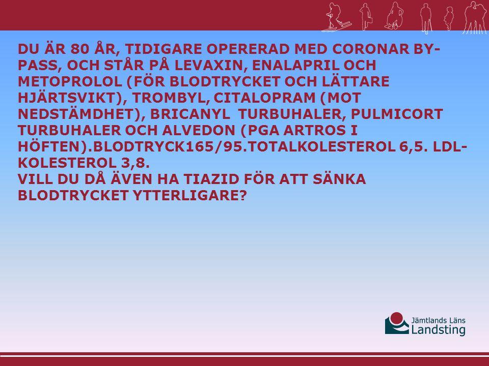DU ÄR 80 ÅR, TIDIGARE OPERERAD MED CORONAR BY- PASS, OCH STÅR PÅ LEVAXIN, ENALAPRIL OCH METOPROLOL (FÖR BLODTRYCKET OCH LÄTTARE HJÄRTSVIKT), TROMBYL, CITALOPRAM (MOT NEDSTÄMDHET), BRICANYL TURBUHALER, PULMICORT TURBUHALER OCH ALVEDON (PGA ARTROS I HÖFTEN).BLODTRYCK165/95.TOTALKOLESTEROL 6,5.