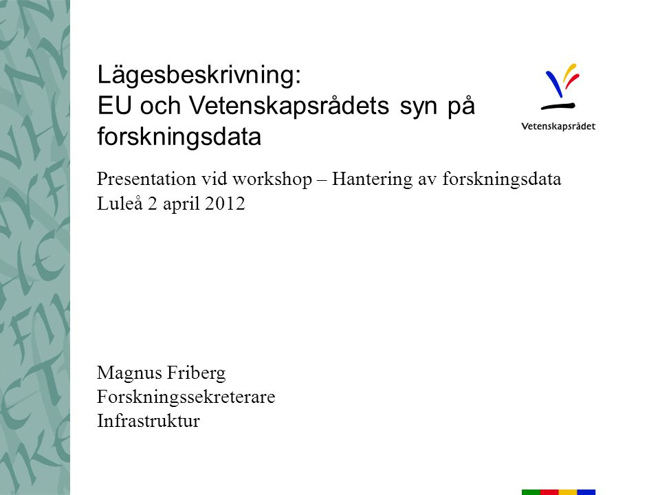 Lägesbeskrivning: EU och Vetenskapsrådets syn på forskningsdata Presentation vid workshop – Hantering av forskningsdata Luleå 2 april 2012 Magnus Friberg Forskningssekreterare Infrastruktur