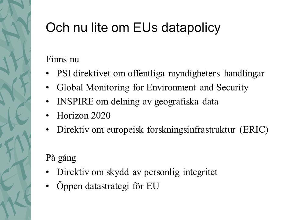 Och nu lite om EUs datapolicy Finns nu •PSI direktivet om offentliga myndigheters handlingar •Global Monitoring for Environment and Security •INSPIRE om delning av geografiska data •Horizon 2020 •Direktiv om europeisk forskningsinfrastruktur (ERIC) På gång •Direktiv om skydd av personlig integritet •Öppen datastrategi för EU