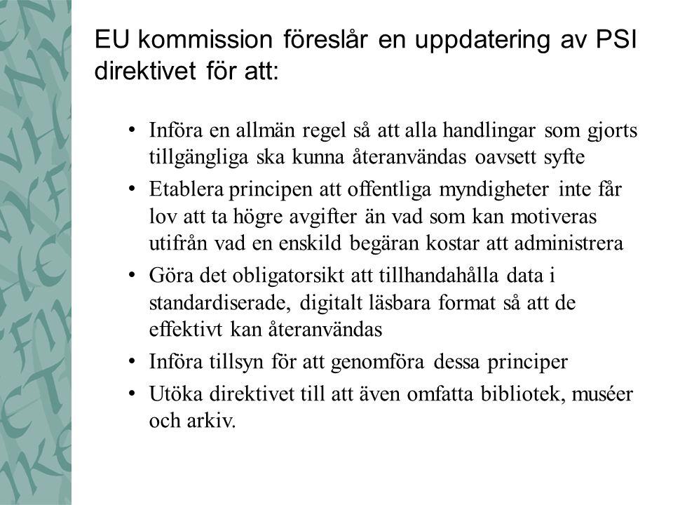 EU kommission föreslår en uppdatering av PSI direktivet för att: • Införa en allmän regel så att alla handlingar som gjorts tillgängliga ska kunna återanvändas oavsett syfte • Etablera principen att offentliga myndigheter inte får lov att ta högre avgifter än vad som kan motiveras utifrån vad en enskild begäran kostar att administrera • Göra det obligatorsikt att tillhandahålla data i standardiserade, digitalt läsbara format så att de effektivt kan återanvändas • Införa tillsyn för att genomföra dessa principer • Utöka direktivet till att även omfatta bibliotek, muséer och arkiv.