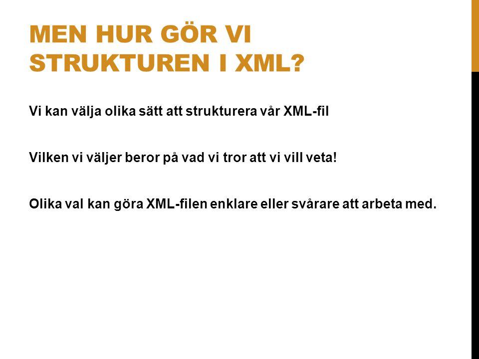 MEN HUR GÖR VI STRUKTUREN I XML? Vi kan välja olika sätt att strukturera vår XML-fil Vilken vi väljer beror på vad vi tror att vi vill veta! Olika val