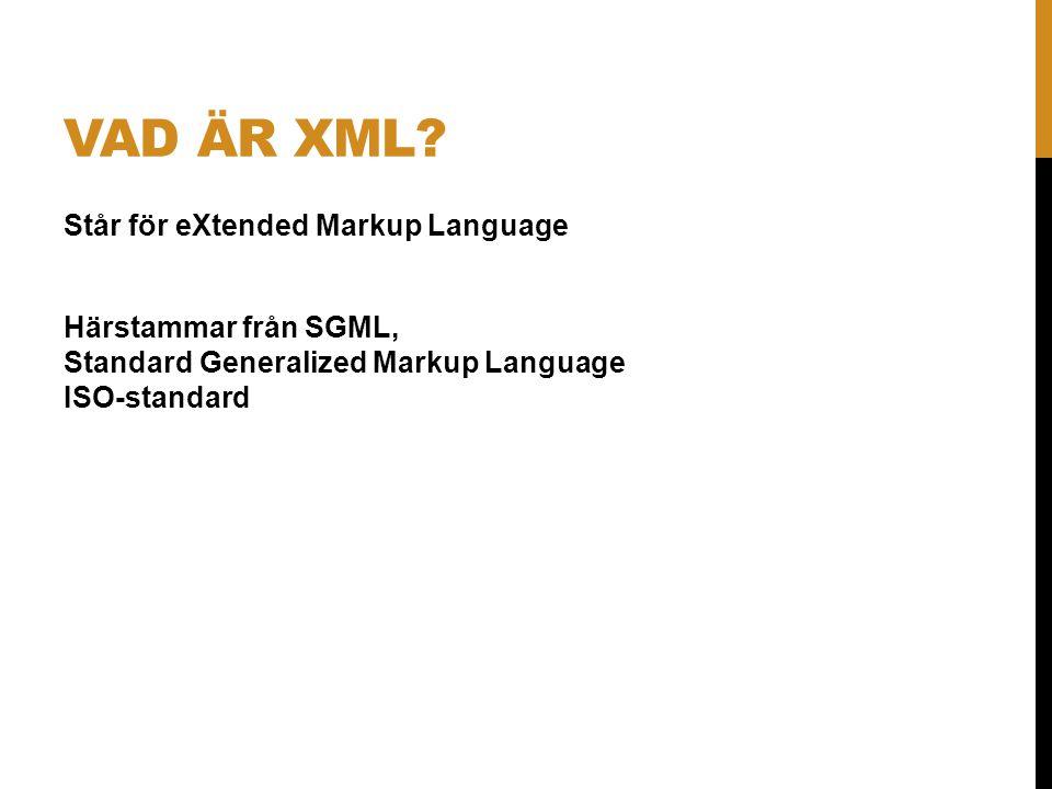 VAD ÄR XML? Står för eXtended Markup Language Härstammar från SGML, Standard Generalized Markup Language ISO-standard