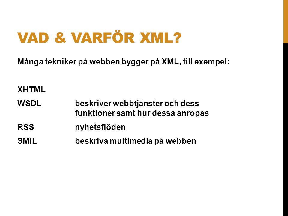 VAD & VARFÖR XML? Många tekniker på webben bygger på XML, till exempel: XHTML WSDLbeskriver webbtjänster och dess funktioner samt hur dessa anropas RS