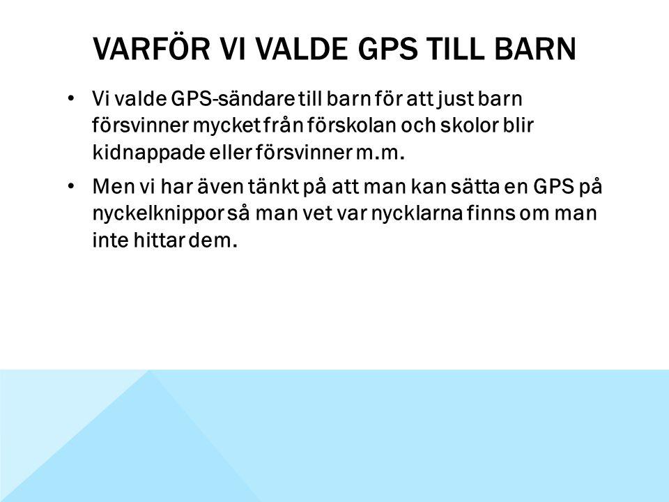 VARFÖR VI VALDE GPS TILL BARN • Vi valde GPS-sändare till barn för att just barn försvinner mycket från förskolan och skolor blir kidnappade eller för