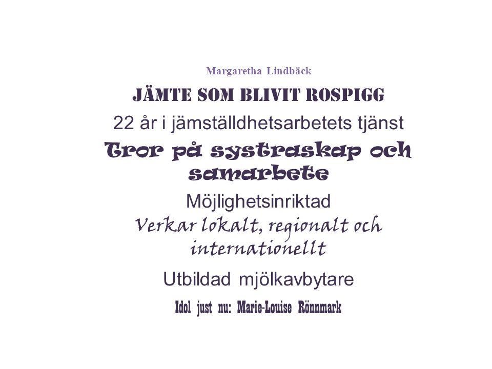 Margaretha Lindbäck Jämte som blivit Rospigg 22 år i jämställdhetsarbetets tjänst Tror på systraskap och samarbete Möjlighetsinriktad Verkar lokalt, regionalt och internationellt Utbildad mjölkavbytare Idol just nu: Marie-Louise Rönnmark