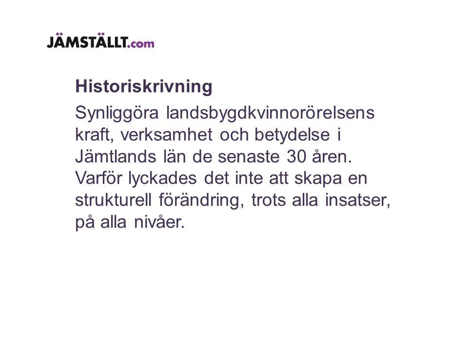 Historiskrivning Synliggöra landsbygdkvinnorörelsens kraft, verksamhet och betydelse i Jämtlands län de senaste 30 åren.