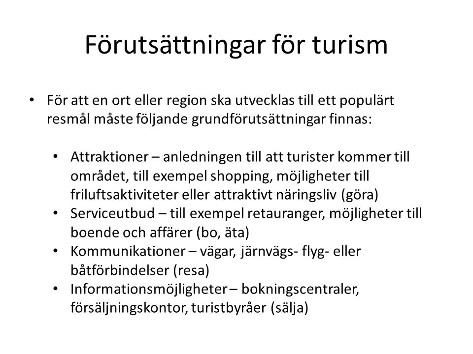 Förutsättningar för turism • För att en ort eller region ska utvecklas till ett populärt resmål måste följande grundförutsättningar finnas: • Attrakti