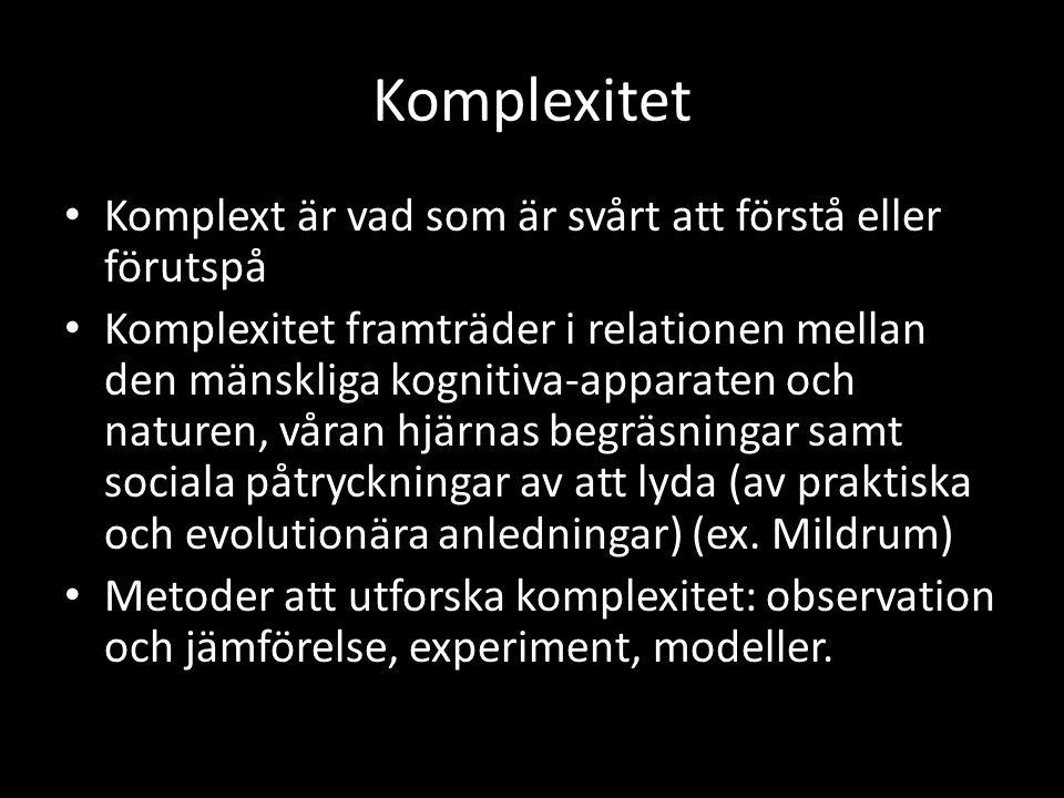 Komplexitet • Komplext är vad som är svårt att förstå eller förutspå • Komplexitet framträder i relationen mellan den mänskliga kognitiva-apparaten och naturen, våran hjärnas begräsningar samt sociala påtryckningar av att lyda (av praktiska och evolutionära anledningar) (ex.