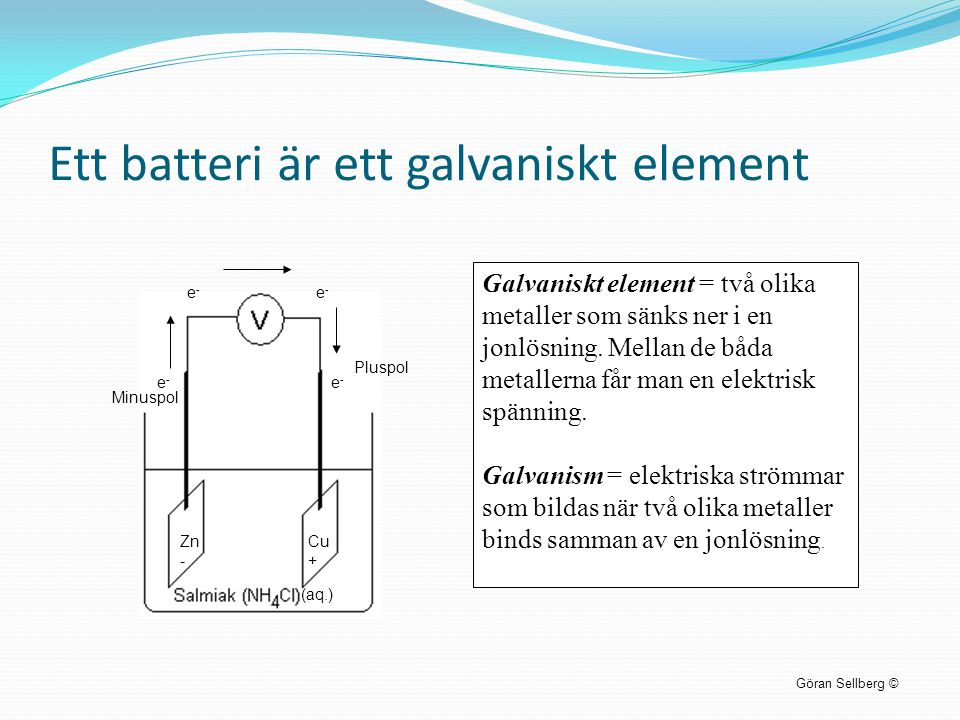 Ett batteri är ett galvaniskt element Göran Sellberg © Galvaniskt element = två olika metaller som sänks ner i en jonlösning. Mellan de båda metallern