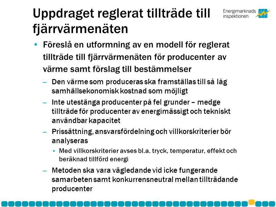 Uppdraget reglerat tillträde till fjärrvärmenäten •Föreslå en utformning av en modell för reglerat tillträde till fjärrvärmenäten för producenter av värme samt förslag till bestämmelser – Den värme som produceras ska framställas till så låg samhällsekonomisk kostnad som möjligt – Inte utestänga producenter på fel grunder – medge tillträde för producenter av energimässigt och tekniskt användbar kapacitet – Prissättning, ansvarsfördelning och villkorskriterier bör analyseras • Med villkorskriterier avses bl.a.