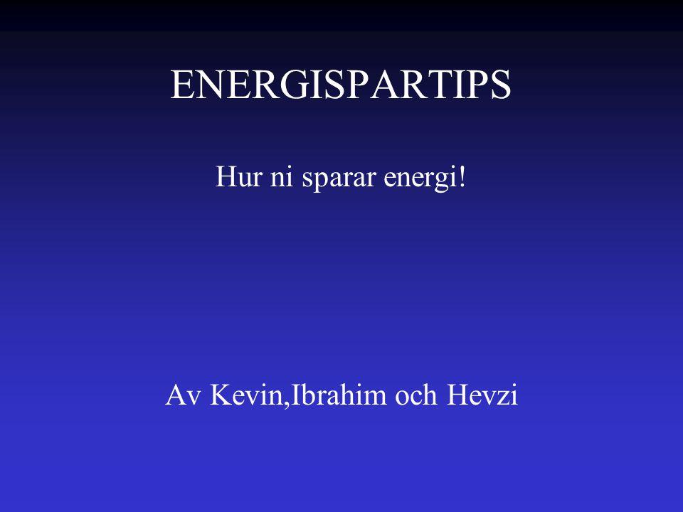 ENERGISPARTIPS Hur ni sparar energi! Av Kevin,Ibrahim och Hevzi