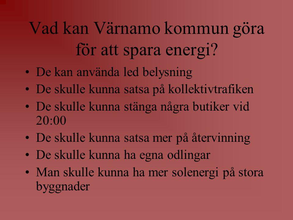 Vad kan Värnamo kommun göra för att spara energi? •De kan använda led belysning •De skulle kunna satsa på kollektivtrafiken •De skulle kunna stänga nå