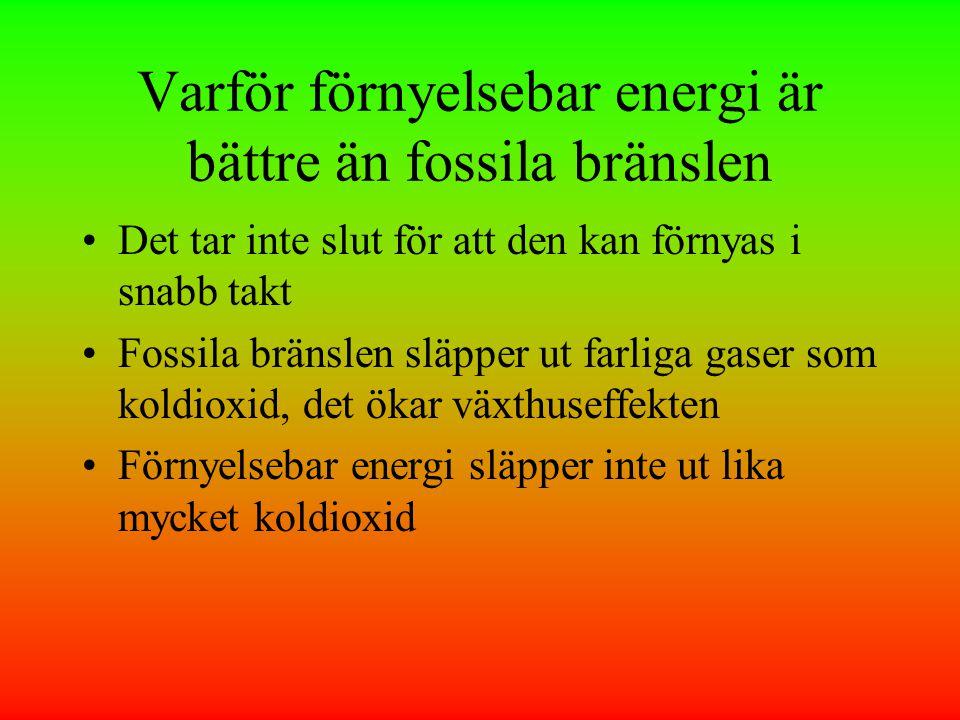 Varför förnyelsebar energi är bättre än fossila bränslen •Det tar inte slut för att den kan förnyas i snabb takt •Fossila bränslen släpper ut farliga gaser som koldioxid, det ökar växthuseffekten •Förnyelsebar energi släpper inte ut lika mycket koldioxid