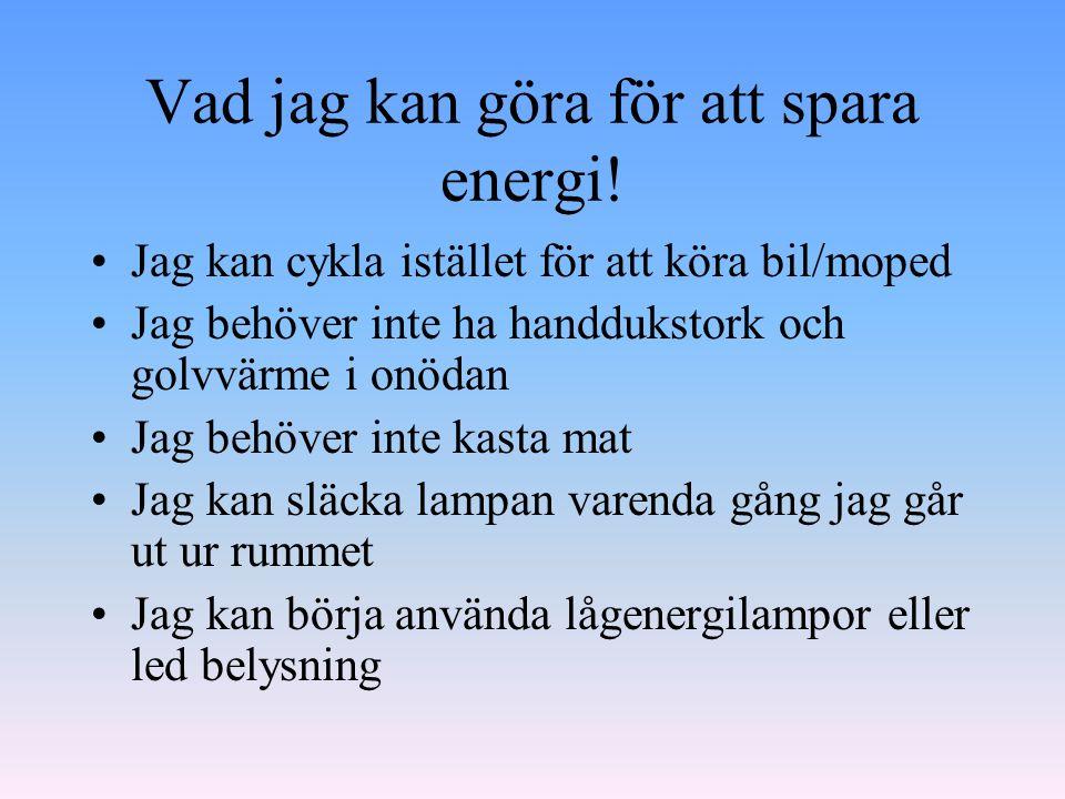Vad jag kan göra för att spara energi! •Jag kan cykla istället för att köra bil/moped •Jag behöver inte ha handdukstork och golvvärme i onödan •Jag be