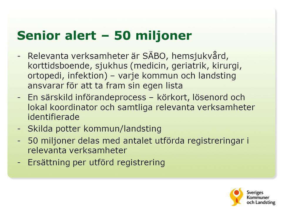 Senior alert – 50 miljoner -Relevanta verksamheter är SÄBO, hemsjukvård, korttidsboende, sjukhus (medicin, geriatrik, kirurgi, ortopedi, infektion) – varje kommun och landsting ansvarar för att ta fram sin egen lista -En särskild införandeprocess – körkort, lösenord och lokal koordinator och samtliga relevanta verksamheter identifierade -Skilda potter kommun/landsting -50 miljoner delas med antalet utförda registreringar i relevanta verksamheter -Ersättning per utförd registrering