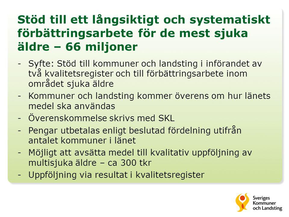 Stöd till ett långsiktigt och systematiskt förbättringsarbete för de mest sjuka äldre – 66 miljoner -Syfte: Stöd till kommuner och landsting i införandet av två kvalitetsregister och till förbättringsarbete inom området sjuka äldre -Kommuner och landsting kommer överens om hur länets medel ska användas -Överenskommelse skrivs med SKL -Pengar utbetalas enligt beslutad fördelning utifrån antalet kommuner i länet -Möjligt att avsätta medel till kvalitativ uppföljning av multisjuka äldre – ca 300 tkr -Uppföljning via resultat i kvalitetsregister