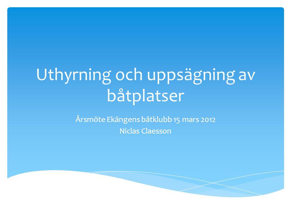 Uthyrning och uppsägning av båtplatser Årsmöte Ekängens båtklubb 15 mars 2012 Niclas Claesson