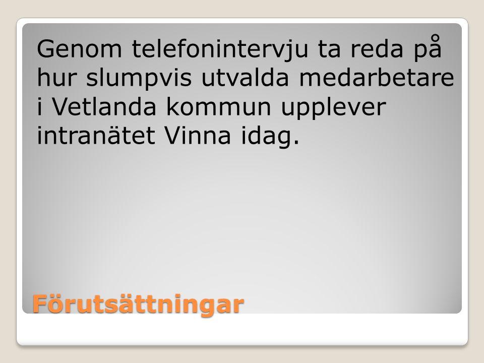 Förutsättningar Genom telefonintervju ta reda på hur slumpvis utvalda medarbetare i Vetlanda kommun upplever intranätet Vinna idag.