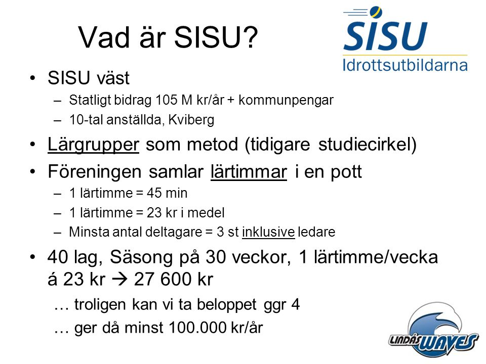 Vad är SISU? •SISU väst –Statligt bidrag 105 M kr/år + kommunpengar –10-tal anställda, Kviberg •Lärgrupper som metod (tidigare studiecirkel) •Förening