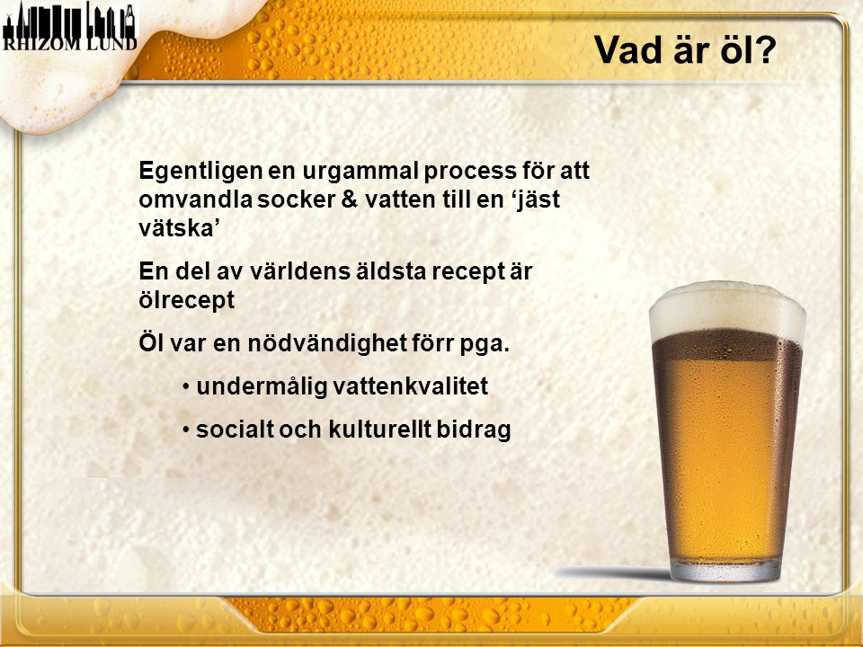 Vad är öl? Egentligen en urgammal process för att omvandla socker & vatten till en 'jäst vätska' En del av världens äldsta recept är ölrecept Öl var e