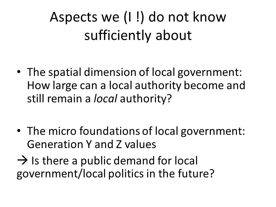 Aspects we (I !) do not know sufficiently about • The spatial dimension of local government: How large can a local authority become and still remain a local authority.