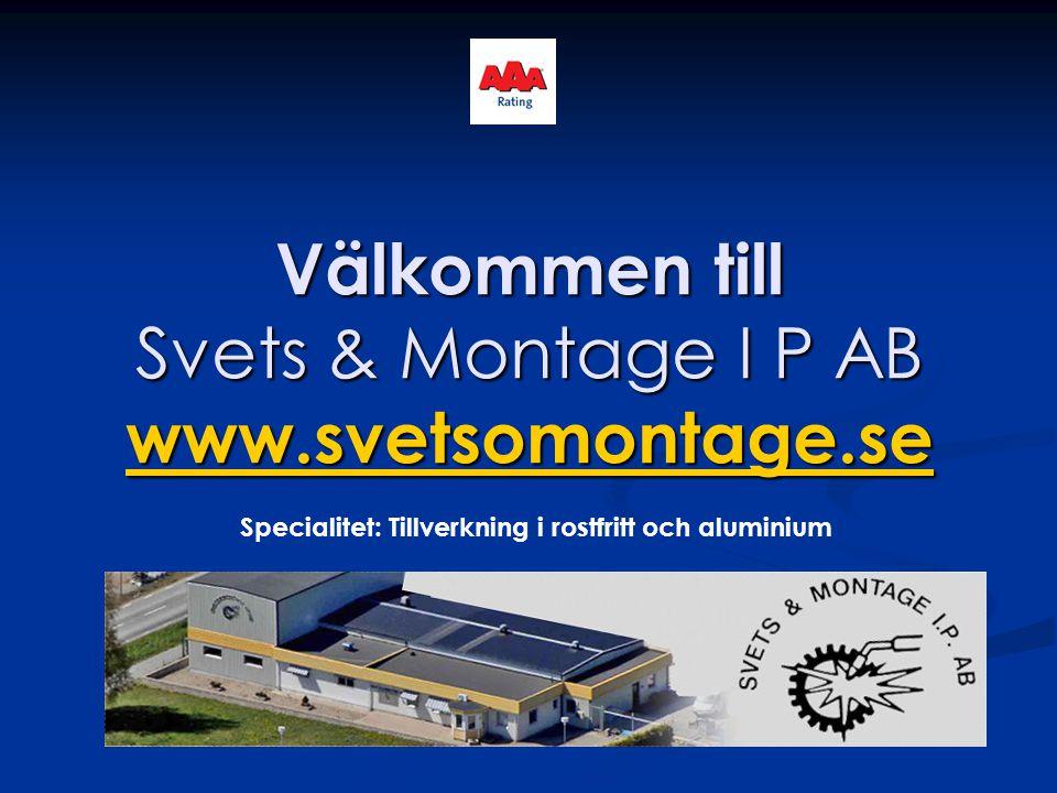 Välkommen till Svets & Montage I P AB www.svetsomontage.se www.svetsomontage.se Specialitet: Tillverkning i rostfritt och aluminium