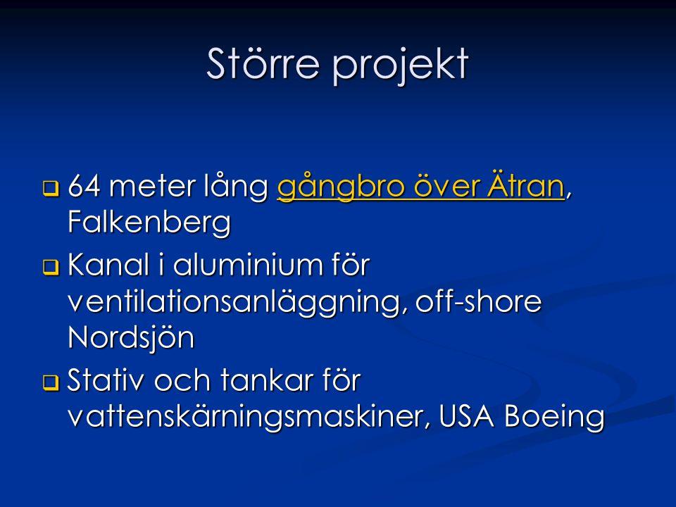 Större projekt  64 meter lång gångbro över Ätran, Falkenberg gångbro över Ätrangångbro över Ätran  Kanal i aluminium för ventilationsanläggning, off-shore Nordsjön  Stativ och tankar för vattenskärningsmaskiner, USA Boeing