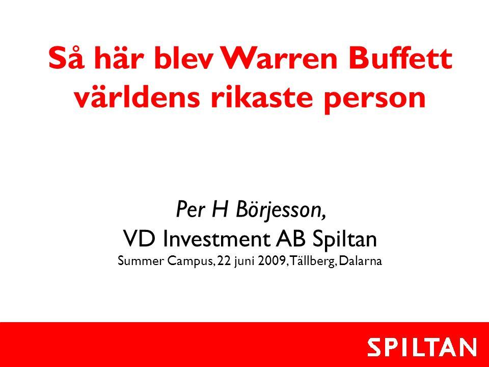 Så här blev Warren Buffett världens rikaste person Per H Börjesson, VD Investment AB Spiltan Summer Campus, 22 juni 2009, Tällberg, Dalarna