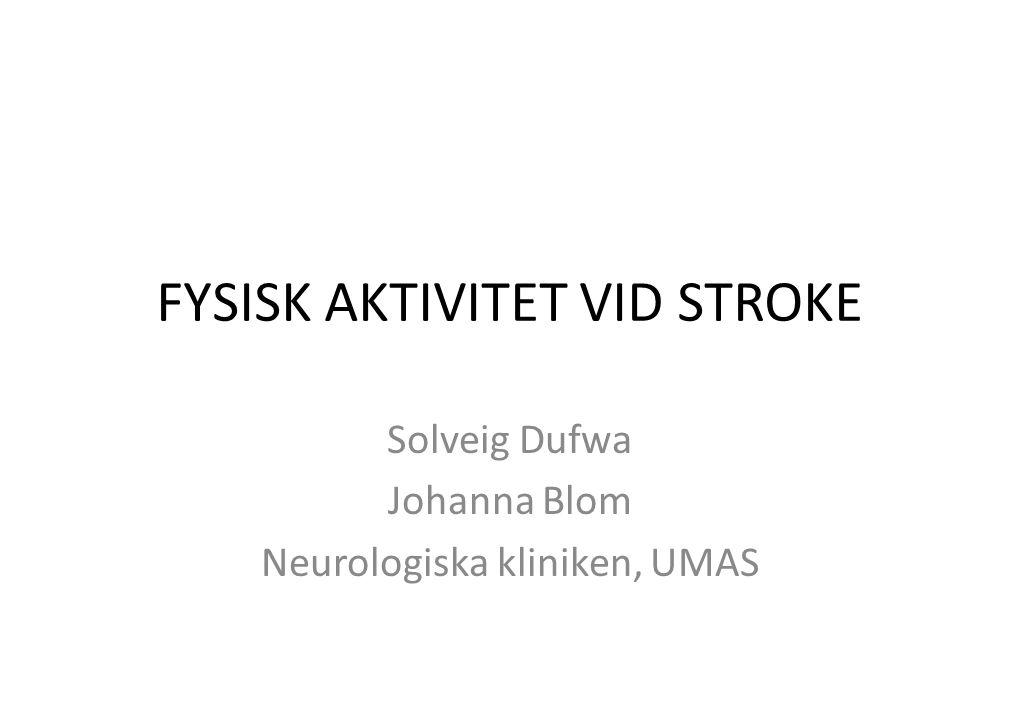 FYSISK AKTIVITET VID STROKE Solveig Dufwa Johanna Blom Neurologiska kliniken, UMAS
