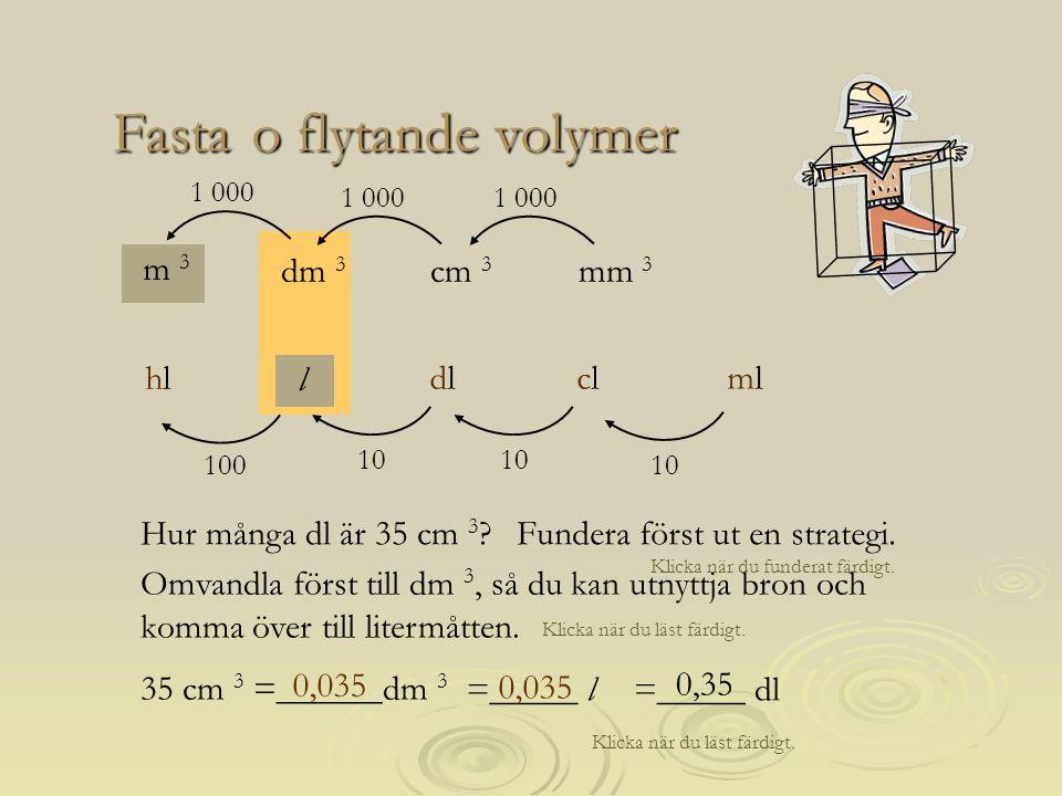 =_____ dl 0,35 Omvandla först till dm 3, så du kan utnyttja bron och komma över till litermåtten. Klicka när du läst färdigt. o flytande volymer o fly