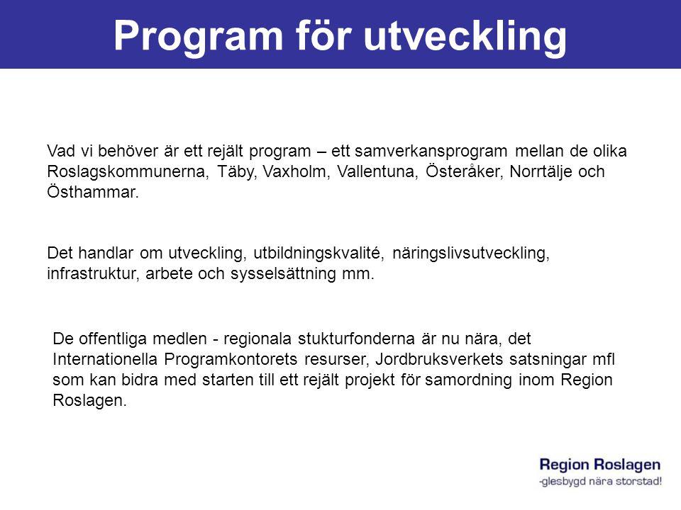 Program för utveckling Vad vi behöver är ett rejält program – ett samverkansprogram mellan de olika Roslagskommunerna, Täby, Vaxholm, Vallentuna, Österåker, Norrtälje och Östhammar.