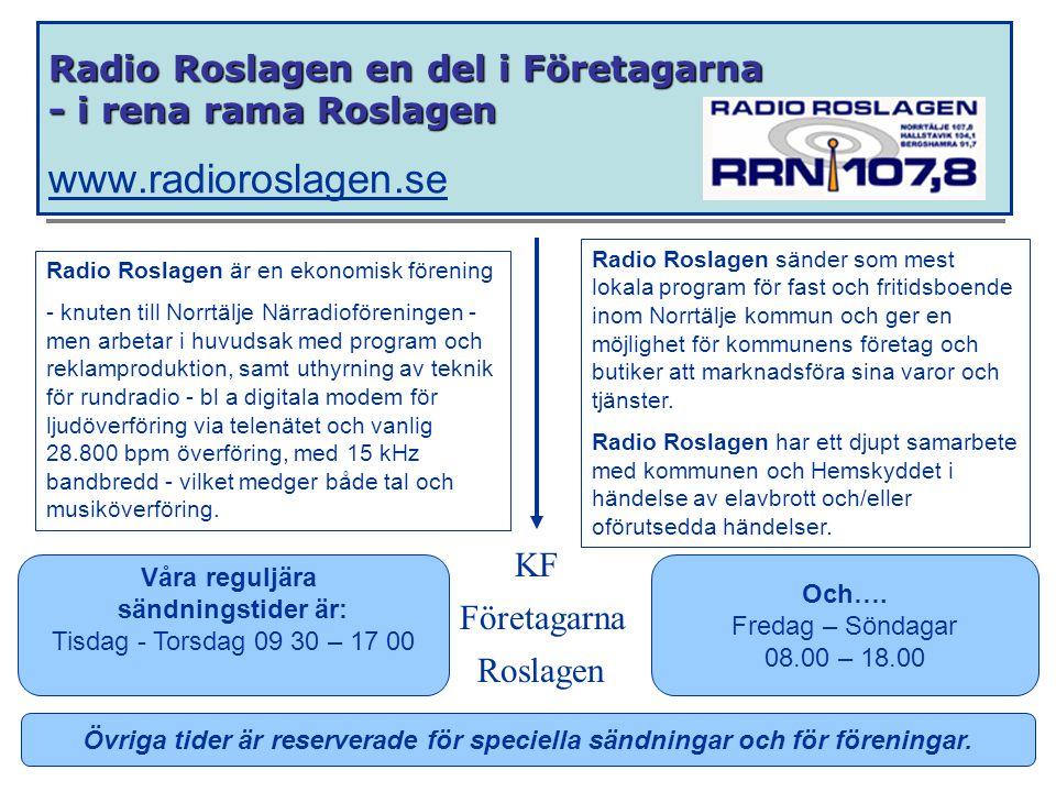 Radio Roslagen en del i Företagarna - i rena rama Roslagen Radio Roslagen en del i Företagarna - i rena rama Roslagen www.radioroslagen.se www.radioroslagen.se Radio Roslagen är en ekonomisk förening - knuten till Norrtälje Närradioföreningen - men arbetar i huvudsak med program och reklamproduktion, samt uthyrning av teknik för rundradio - bl a digitala modem för ljudöverföring via telenätet och vanlig 28.800 bpm överföring, med 15 kHz bandbredd - vilket medger både tal och musiköverföring.