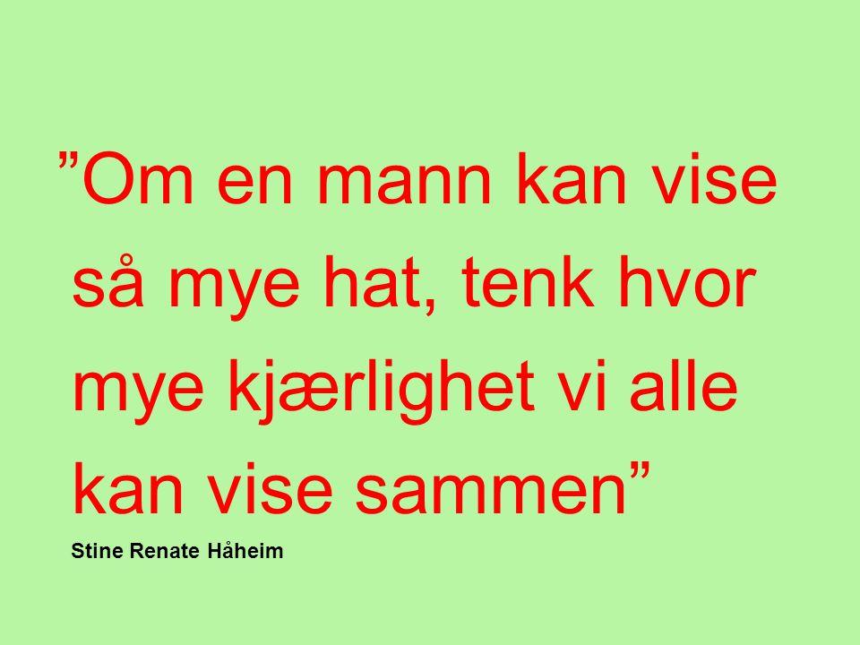 """""""Om en mann kan vise så mye hat, tenk hvor mye kjærlighet vi alle kan vise sammen"""" Stine Renate Håheim"""