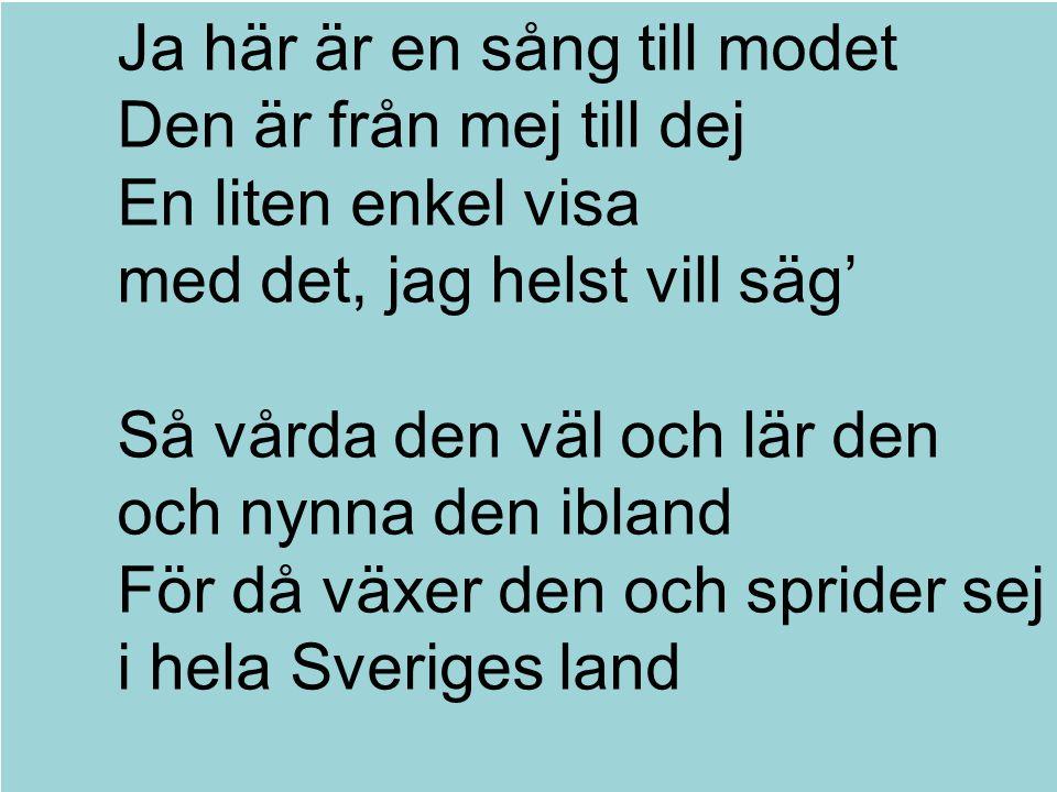 Ja här är en sång till modet Den är från mej till dej En liten enkel visa med det, jag helst vill säg' Så vårda den väl och lär den och nynna den ibland För då växer den och sprider sej i hela Sveriges land Text och musik: Mikael Wiehe
