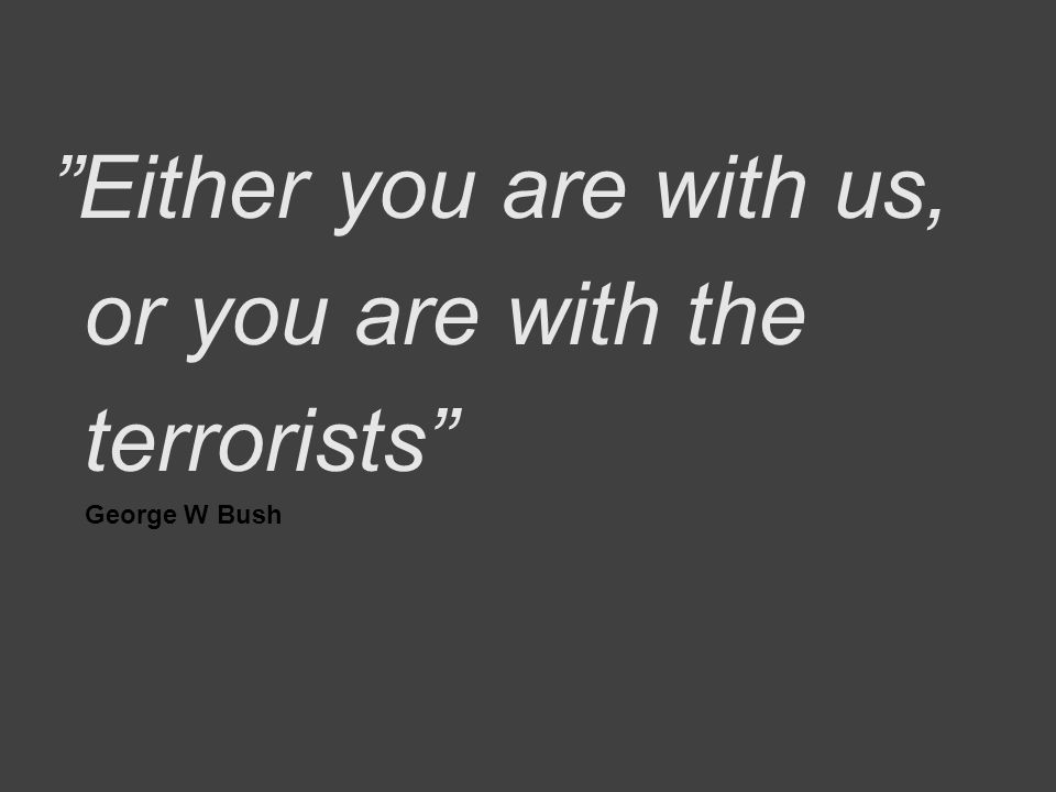 """Either you are with us, or you are with the terrorists"" George W Bush"