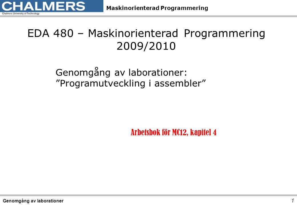 Maskinorienterad Programmering 1 Genomgång av laborationer EDA 480 – Maskinorienterad Programmering 2009/2010 Genomgång av laborationer: Programutveckling i assembler Arbetsbok för MC12, kapitel 4